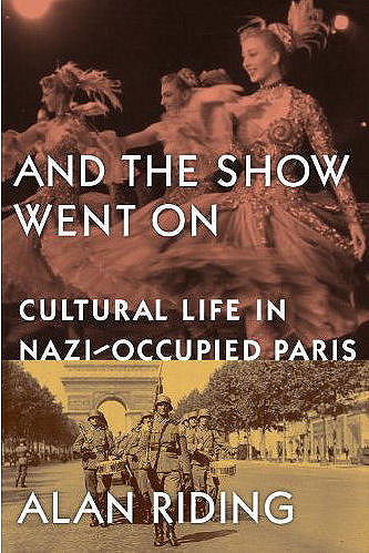 And The Show Went On - Cultural Life in Nazi-Occupied Paris during World War 2 involving writers and artists - Written by Alan Riding